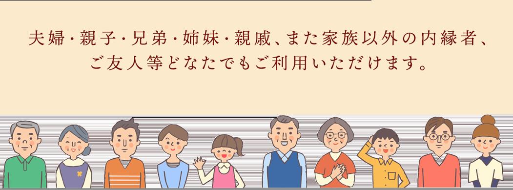 夫婦・親子・兄弟・姉妹・親戚、また家族以外の内縁者、ご友人等どなたでもご利用いただけます。